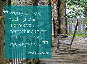 "Try to remember: ""Worry is like a rocking chair: it gives you something to do but never gets you anywhere."" ― Erma Bombeck"